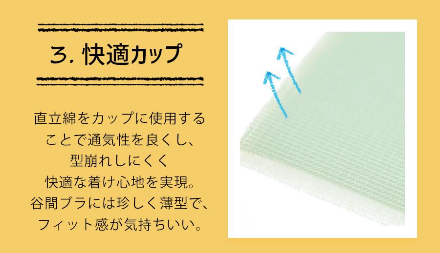 3快適カップ:直立綿をカップに使用することで通気性を良くし、型崩れしにくく快適な着け心地を実現。谷間ブラには珍しく薄型で、フィット感が気持ちいい。